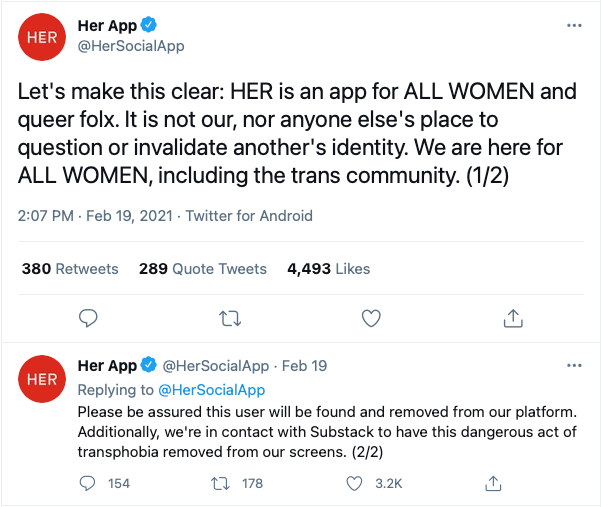 Screenshot from Her App Twitter: Let's make this clear: HER is an app for ALL WOMEN and queer folx. It is not our, nor anyone else's place to question or invalidate another's identity. We are here for ALL WOMEN, including the trans community. (1/2) Please be assured this user will be found and removed from our platform. Additionally, we're in contact with Substack to have this dangerous act of transphobia removed from our screens. (2/2)