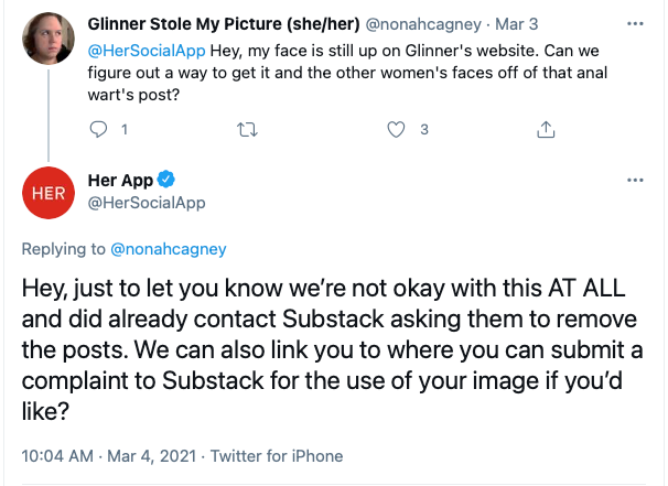 Glinner Stole My Picture (she/her) @nonahcagney · Mar 3 @HerSocialApp  Hey, my face is still up on Glinner's website. Can we figure out a way to get it and the other women's faces off of that anal wart's post? 1 3  Her App @HerSocialApp Replying to  @nonahcagney Hey, just to let you know we're not okay with this AT ALL and did already contact Substack asking them to remove the posts. We can also link you to where you can submit a complaint to Substack for the use of your image if you'd like?