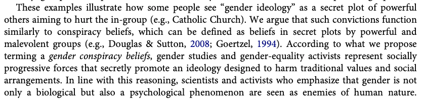 """These examples illustrate how some people see """"gender ideology"""" as a secret plot of powerful others aiming to hurt the in-group (e.g., Catholic Church). We argue that such convictions function similarly to conspiracy beliefs, which can be defined as beliefs in secret plots by powerful and malevolent groups (e.g., Douglas & Sutton, 2008; Goertzel, 1994). According to what we propose terming a gender conspiracy beliefs, gender studies and gender-equality activists represent socially progressive forces that secretly promote an ideology designed to harm traditional values and social arrangements. In line with this reasoning, scientists and activists who emphasize that gender is not only a biological but also a psychological phenomenon are seen as enemies of human nature."""