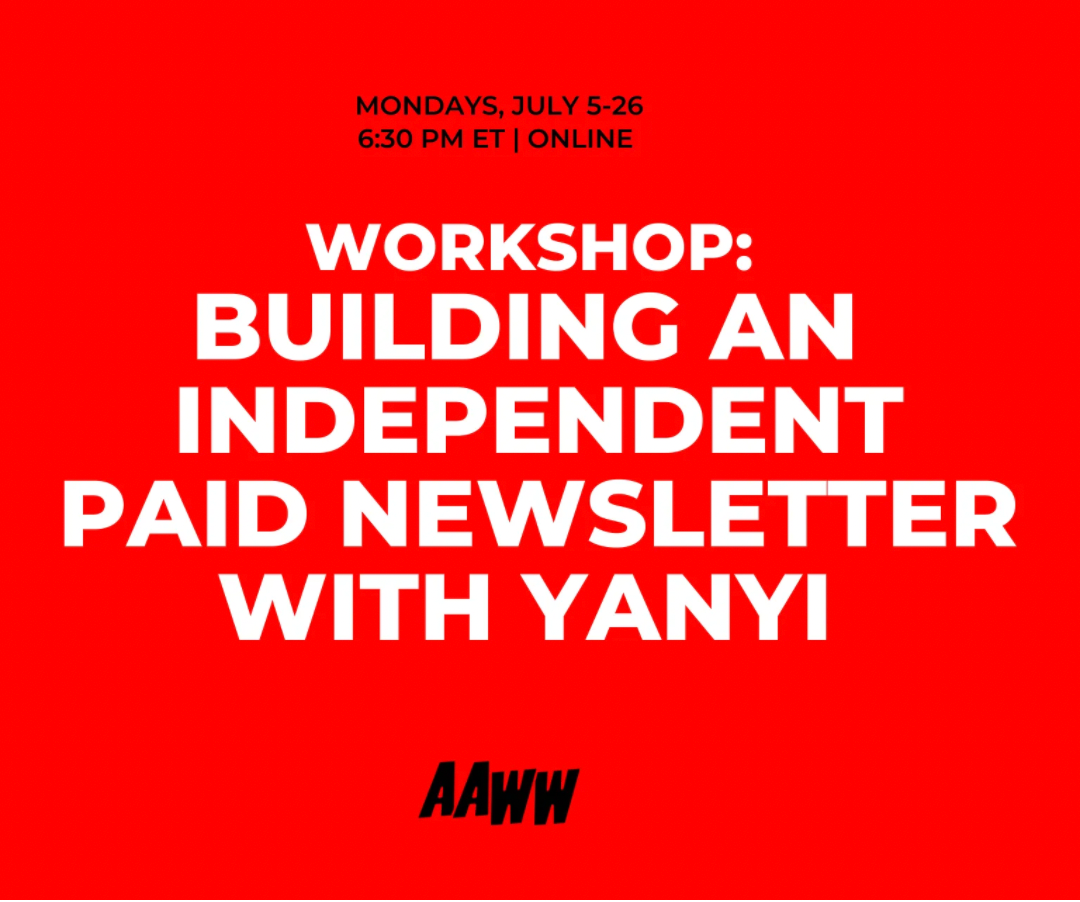 Mondays, July 5-26. 6:30pm ET, online. Workshop: Building an Independent Paid Newsletter with Yanyi. AAWW.