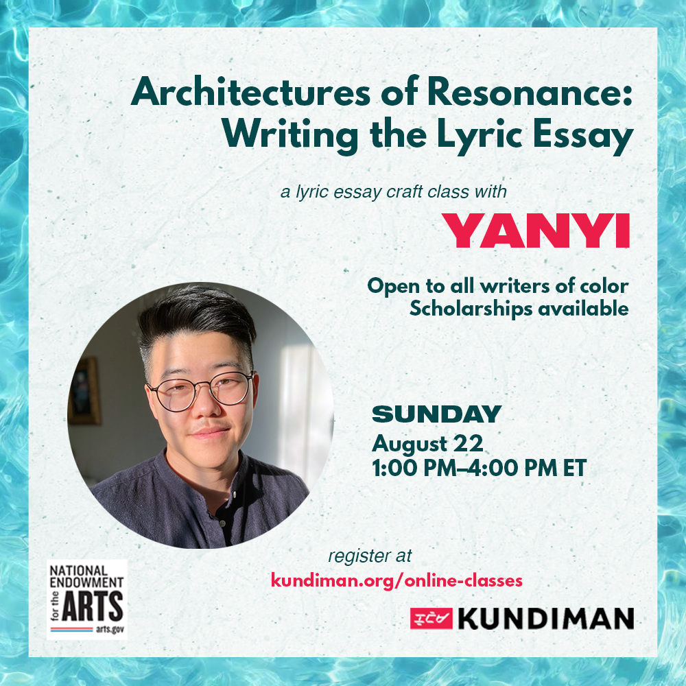 Architectures of Resonance: Writing the Lyric Essay. A lyric essay craft class with Yanyi. Open to all writers of color. Scholarships available. Sunday, August 22, 1-4pm ET. Register at kundiman.org/online-classes. Sponsored by National Endowment for the Arts and Kundiman.